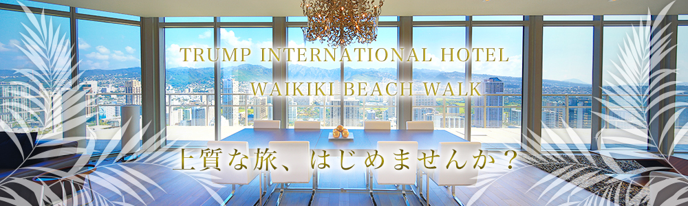 TRUMP INTERNATIONAL HOTEL WAIKIKI BEACH WALK 上質な旅、はじめませんか?